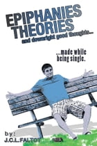 Epiphanies, Theories, and Downright Good Thoughts…: ...made while being single. by J.C.L. Faltot