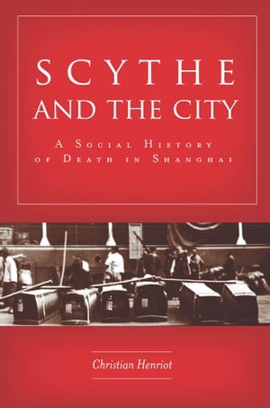 Scythe and the City A Social History of Death in Shanghai