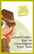 InvestiDate: How to Investigate Your Date: The Liars, Cheaters, Con Artists and Convicts Won't Stand a Chance! by Maria Coder