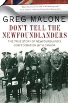 Don't Tell the Newfoundlanders: The True Story of Newfoundland's Confederation with Canada by Greg Malone