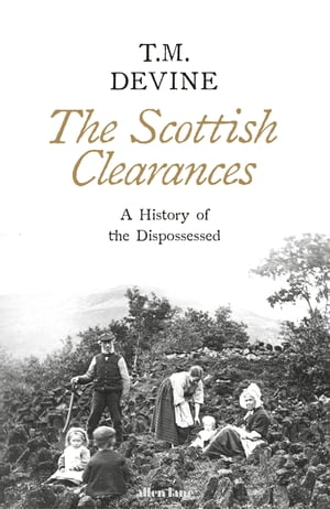 The Scottish Clearances A History of the Dispossessed, 1500-1900