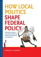 How Local Politics Shape Federal Policy by Sarah S. Elkind
