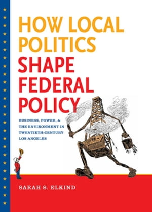 How Local Politics Shape Federal Policy Business,  Power,  and the Environment in Twentieth-Century Los Angeles