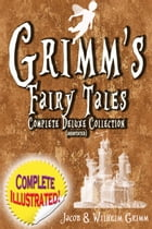 Grimm's Fairy Tales: Deluxe Complete Collection (Annotated): ALL 200 Tales Fully Illustrated! by Jacob Grimm