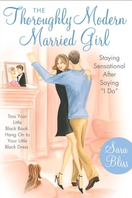 Book The Thoroughly Modern Married Girl: Staying Sensational After Saying I Do by Sara Bliss
