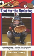 Root for the Underdog: Back-up Catcher and other sports stories to make you want to cheer