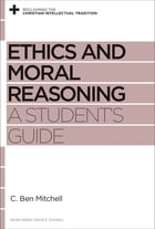 Ethics and Moral Reasoning: A Student's Guide by C. Ben Mitchell