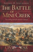 The Battle of Mine Creek: The Crushing End of the Missouri Campaign by Jeffrey D. Stalnaker