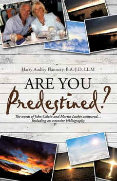 Are You Predestined?: The Words of John Calvin and Martin Luther Compared…Including an Extensive…