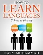 How to Learn Languages: 7 Steps to Fluency by Na'im Muhammad