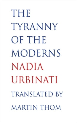 Book The Tyranny of the Moderns by Professor Nadia Urbinati