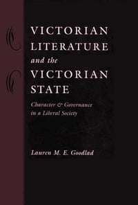 Victorian Literature and the Victorian State: Character and Governance in a Liberal Society