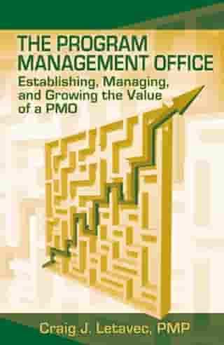 The Program Management Office: Establishing, Managing and Growing the Value of a PMO by Craig Letavec