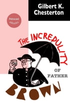 The Incredulity of Father Brown: (illustrated, annotated, complete navigation) by Gilbert K. Chesterton