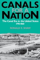 Canals For A Nation: The Canal Era in the United States, 1790-1860 by Ronald E. Shaw