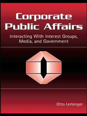 Corporate Public Affairs Interacting With Interest Groups,  Media,  and Government