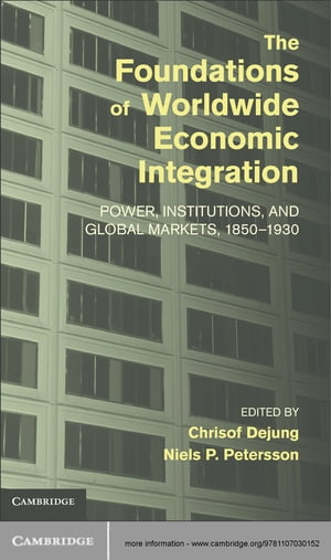 The Foundations of Worldwide Economic Integration Power,  Institutions,  and Global Markets,  1850?1930