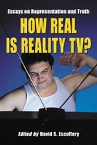 How Real Is Reality TV?: Essays on Representation and Truth by David S. Escoffery