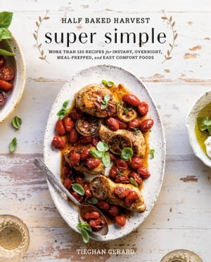 Half Baked Harvest Super Simple: More Than 125 Recipes for Instant, Overnight, Meal-Prepped, and Easy Comfort Foods: A Cookbook by Tieghan Gerard