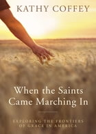 When the Saints Came Marching In: Exploring the Frontiers of Grace in America by Kathy Coffey