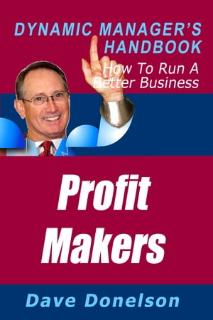 Profit Makers: The Dynamic Manager's Handbook On How To Run A Better Business