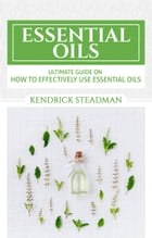 Ultimate Guide to Essential Oil Uses: Cure all your minor aliments by Kendrick Steadman