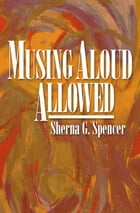 Musing Aloud, Allowed by Sherna Spencer