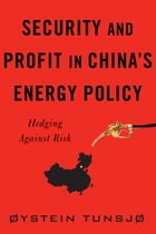 Security and Profit in China's Energy Policy: Hedging Against Risk by Øystein Tunsjø