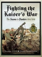 Fighting the Kaiser's War: The Saxons in Flanders 1914-1918 by Andrew Lucas