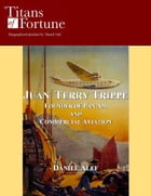 Juan Terry Trippe: Founder of Pan Am and Commercial Aviation by Daniel Alef