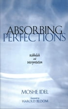 Absorbing Perfections: Kabbalah and Interpretation by Professor Moshe Idel
