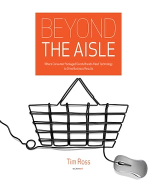 Beyond the Aisle: Where Consumer Packaged Goods Brands Meet Technology to Drive Business Results by Tim Ross