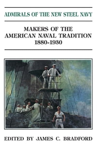 Admirals of the New Steel Navy: Makers of the American Naval Tradition, 1880-1930