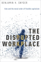 The Disrupted Workplace: Time and the Moral Order of Flexible Capitalism by Benjamin H. Snyder