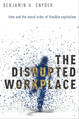 Book The Disrupted Workplace: Time and the Moral Order of Flexible Capitalism by Benjamin H. Snyder