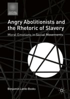 Angry Abolitionists and the Rhetoric of Slavery: Moral Emotions in Social Movements by Benjamin Lamb-Books