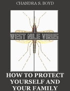 West Nile Virus: How to Protect Yourself and Your Family by Chandra S. Boyd