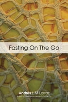 FASTING ON THE GO: Techniques for Well Being - A Practical Guide to Healing Your Body through Liquid Fasting by Andres L-M Larraz