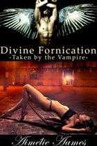 Taken by the Vampire (Divine Fornication II--An Erotic Story of Angels, Vampires and Werewolves): Vampire,werewolf,paranormal,shapeshifter,angel,roman by Aimelie Aames