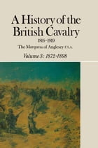 A History of the British Cavalry 1816-1919: Volume 3: 1872-1898 by Lord  Anglesey