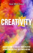 Creativity: Discover How To Unlock Your Creative Genius And Release The Power Within by Ace McCloud
