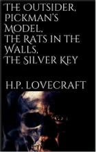 The Outsider, Pickman's Model, The Rats in the Walls, The Silver Key by H. P. Lovecraft