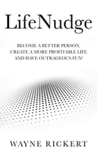 LifeNudge: Become a better person, create a more profitable life and have outrageous fun! by Wayne Rickert