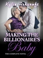 Making the Billionaire's Baby: The Complete Novel by Kylie Ashcroft