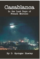 Casablanca: In The Last Days of French Morocoo by D. Springer Hawley