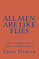 All Men Are Like Flies: And Other Long Lost Poemsongs by Eddy Duhan
