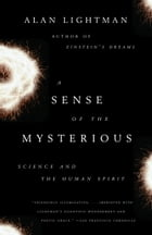 A Sense of the Mysterious: Science and the Human Spirit by Alan Lightman