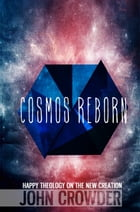 Cosmos Reborn: Happy Theology on the New Creation by John Crowder