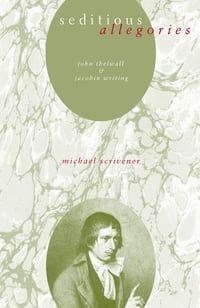 Seditious Allegories: John Thelwall and Jacobin Writing