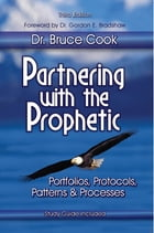 Partnering With The Prophetic: Portfolios, Protocols, Patterns & Processes by Dr. Bruce Cook